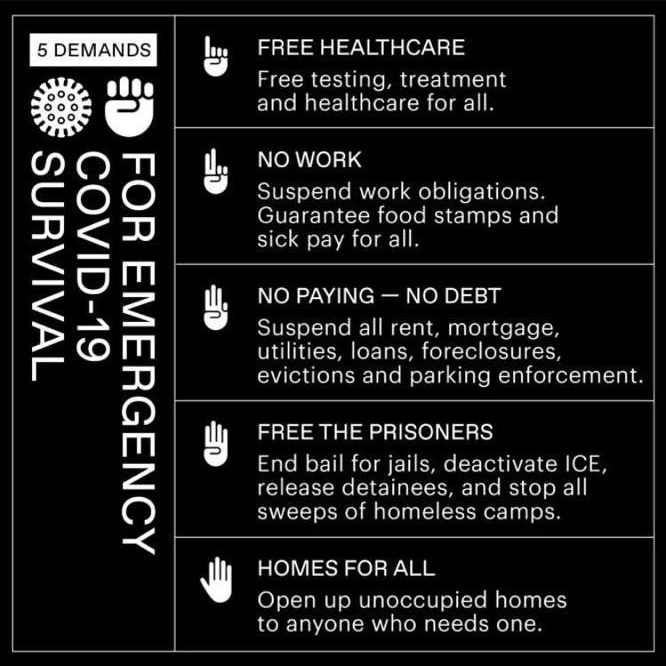 An infographic outlining 5 demands for COVID-19 survival. First, free healthcare. Second, suspend work obligations and ensure food stamps and sick pay. Third, suspend all rent, debt, parking enforcement, and the like. Fourth, free prisoners, deactivate ICE, stop sweeps of homeless camps. Fifth, open all unoccupied homes for anyone who needs one.